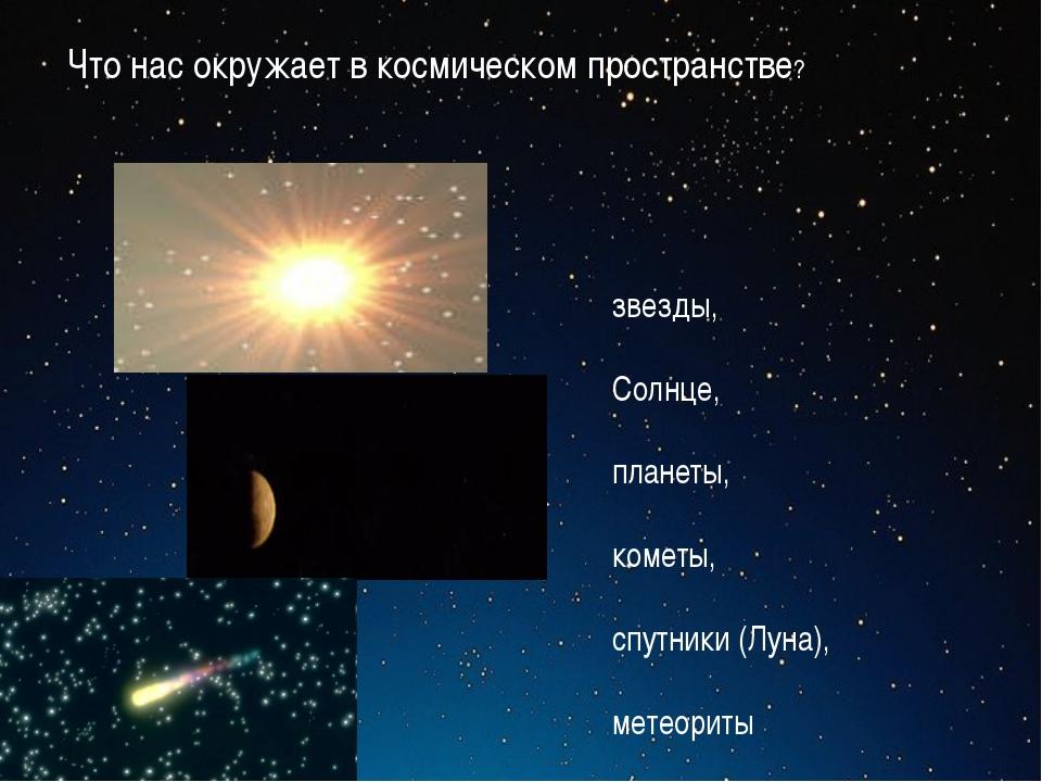 звезды, Солнце, планеты, кометы, спутники (Луна), метеориты Что нас окружает...