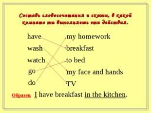 Составь словосочетания и скажи, в какой комнате ты выполняешь эти действия. h