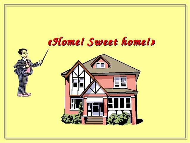 «Home! Sweet home!»