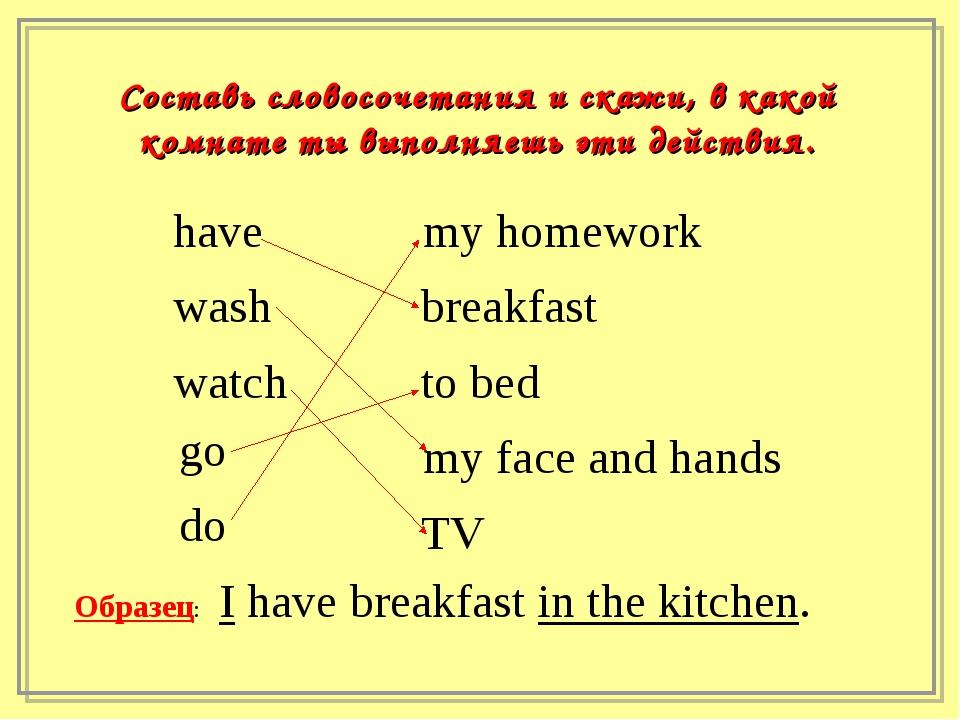 Составь словосочетания и скажи, в какой комнате ты выполняешь эти действия. h...