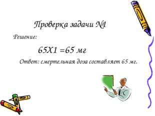 Проверка задачи №1 Решение: 65Х1 =65 мг Ответ: смертельная доза составляет 65