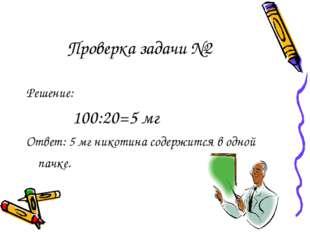 Проверка задачи №2 Решение: 100:20=5 мг Ответ: 5 мг никотина содержится в одн