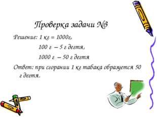 Проверка задачи №3 Решение: 1 кг = 1000г, 100 г – 5 г дегтя, 1000 г – 50 г де