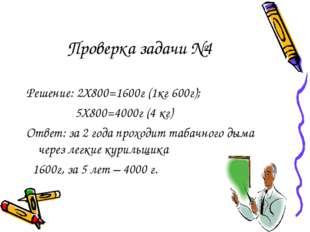 Проверка задачи №4 Решение: 2Х800=1600г (1кг 600г); 5Х800=4000г (4 кг) Ответ: