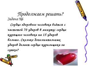 Продолжаем решать? Задача №6 Сердце здорового человека бьётся с частотой 70 у