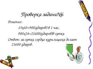 Проверка задачи№6 Решение: 15х60=900(ударов)-в 1 час, 900х24=21600(ударов)в с