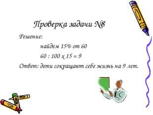 Проверка задачи №8 Решение: найдем 15% от 60 60 : 100 х 15 = 9 Ответ: дети со
