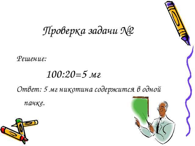 Проверка задачи №2 Решение: 100:20=5 мг Ответ: 5 мг никотина содержится в одн...