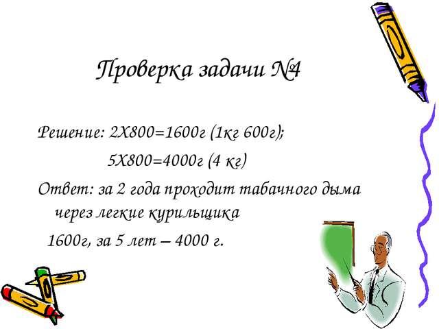 Проверка задачи №4 Решение: 2Х800=1600г (1кг 600г); 5Х800=4000г (4 кг) Ответ:...