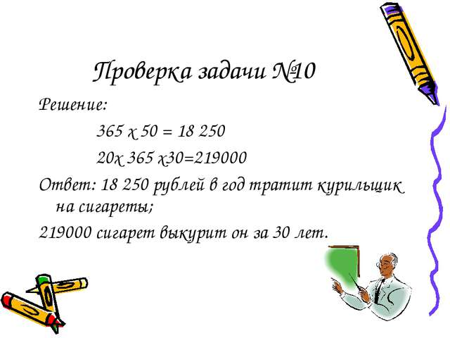Проверка задачи №10 Решение: 365 х 50 = 18 250 20х 365 х30=219000 Ответ: 18 2...