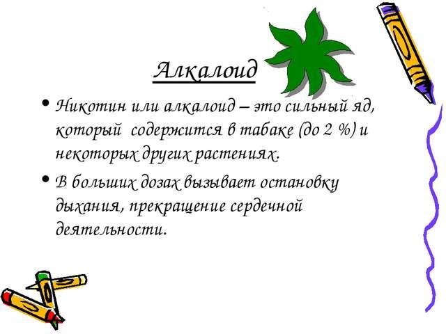 Алкалоид Никотин или алкалоид – это сильный яд, который содержится в табаке...