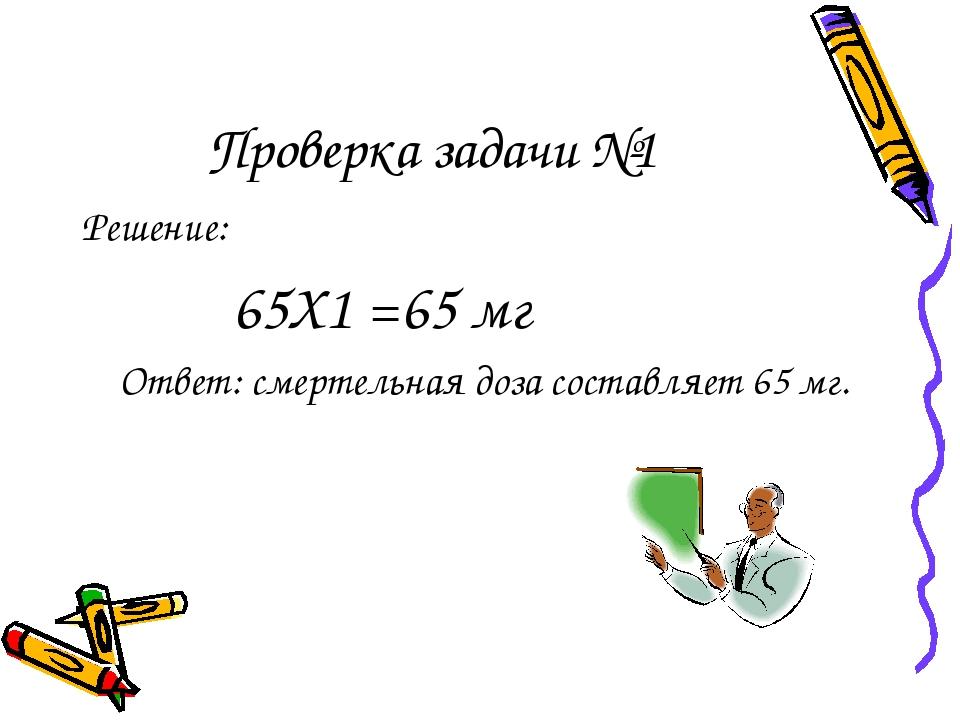 Проверка задачи №1 Решение: 65Х1 =65 мг Ответ: смертельная доза составляет 65...