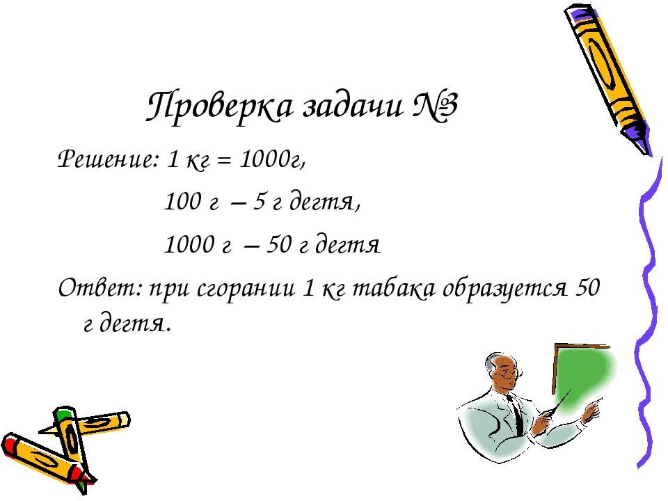 Проверка задачи №3 Решение: 1 кг = 1000г, 100 г – 5 г дегтя, 1000 г – 50 г де...