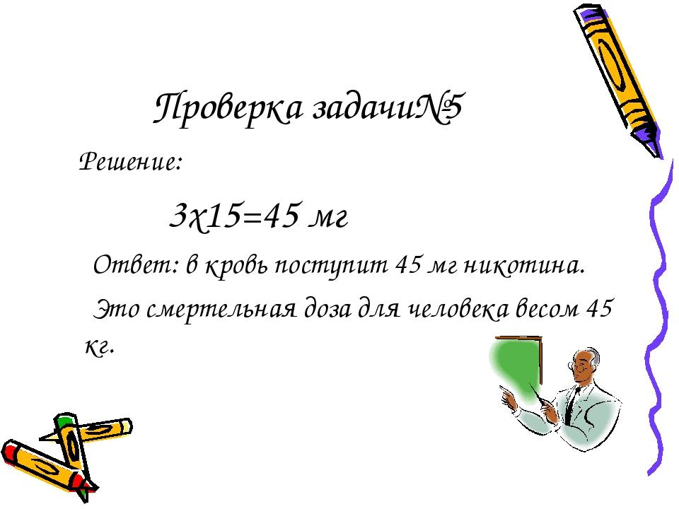Проверка задачи№5 Решение: 3х15=45 мг Ответ: в кровь поступит 45 мг никотина....
