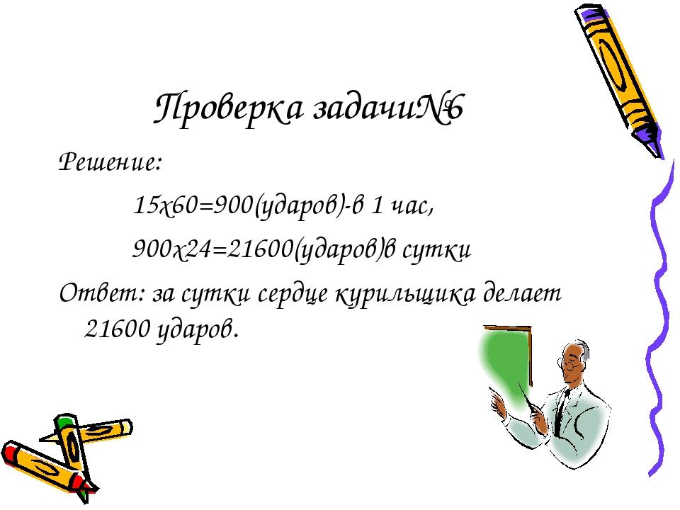 Проверка задачи№6 Решение: 15х60=900(ударов)-в 1 час, 900х24=21600(ударов)в с...