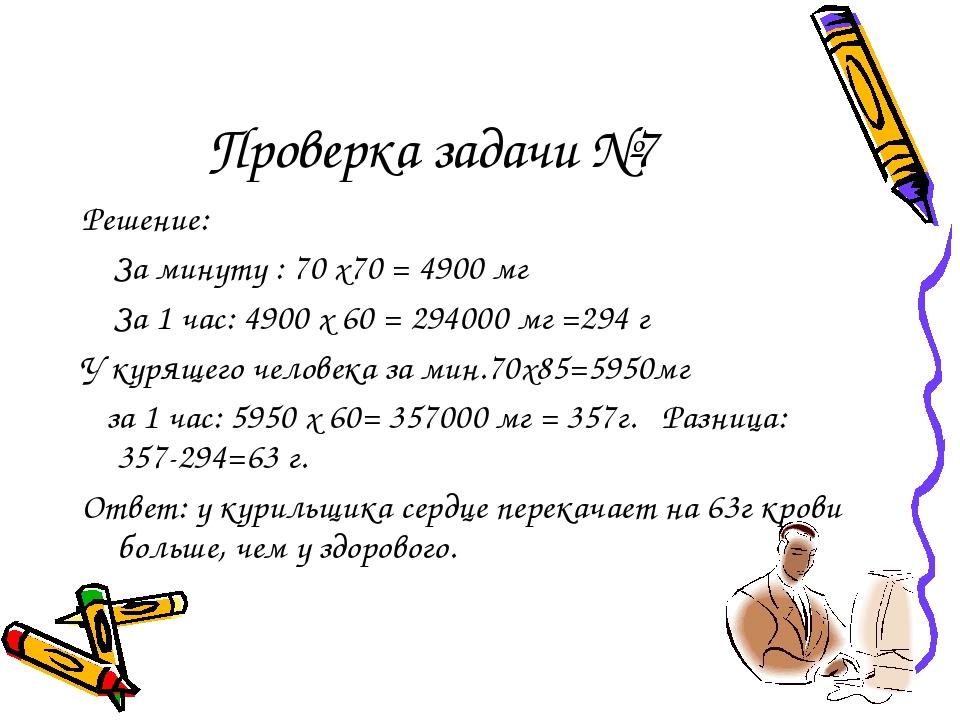 Проверка задачи №7 Решение: За минуту : 70 х70 = 4900 мг За 1 час: 4900 х 60...