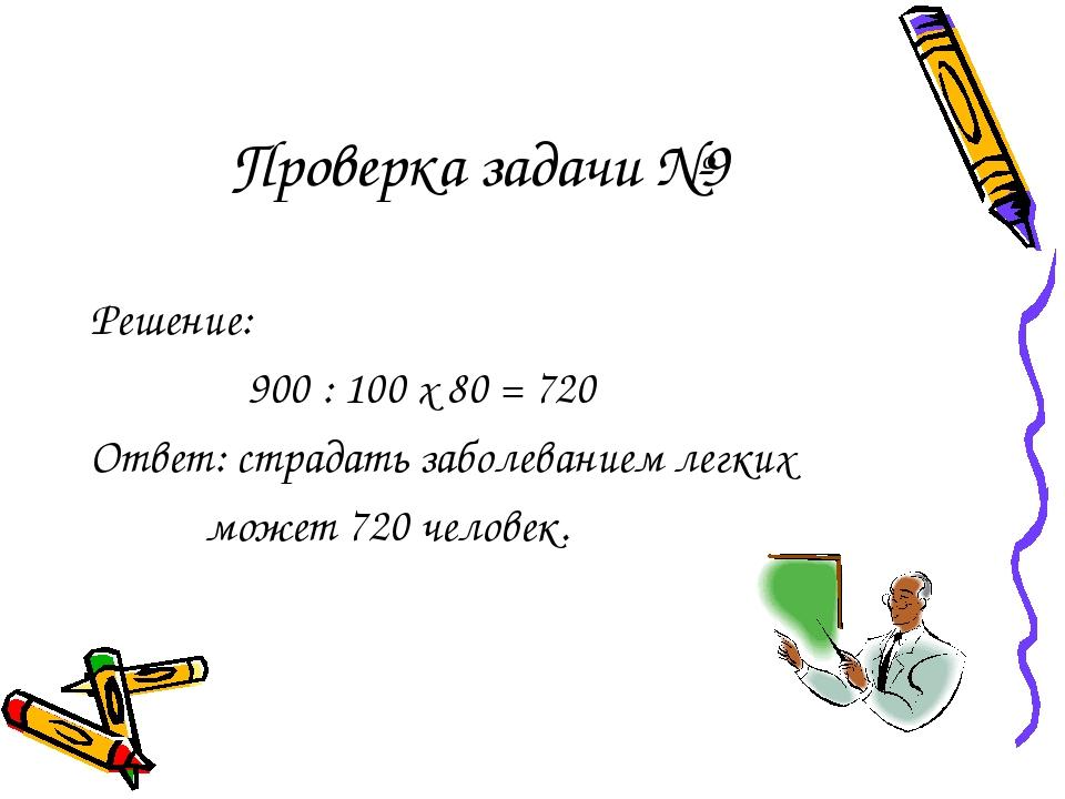 Проверка задачи №9 Решение: 900 : 100 х 80 = 720 Ответ: страдать заболеванием...