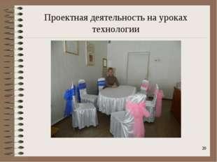 Проектная деятельность на уроках технологии *
