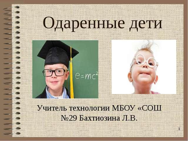 Одаренные дети Учитель технологии МБОУ «СОШ №29 Бахтиозина Л.В. *