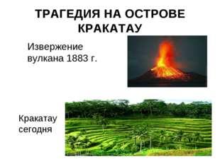 ТРАГЕДИЯ НА ОСТРОВЕ КРАКАТАУ Извержение вулкана 1883 г. Кракатау сегодня