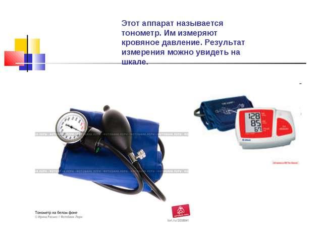 Этот аппарат называется тонометр. Им измеряют кровяное давление. Результат из...