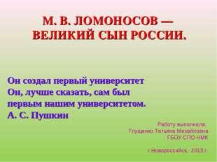 М. В. ЛОМОНОСОВ — ВЕЛИКИЙ СЫН РОССИИ. Работу выполнила: Глущенко Татьяна Миха