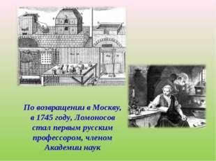 По возвращении в Москву, в 1745 году, Ломоносов стал первым русским профессор
