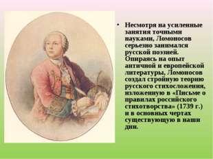 Несмотря на усиленные занятия точными науками, Ломоносов серьезно занимался