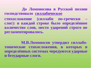 До Ломоносова в Русской поэзии господствовало силлабическое стихосложение (с