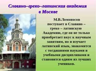 М.В.Ломоносов поступает в Славяно – греко – латинскую Академию, где он не то