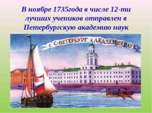 В ноябре 1735года в числе 12-ти лучших учеников отправлен в Петербургскую ака