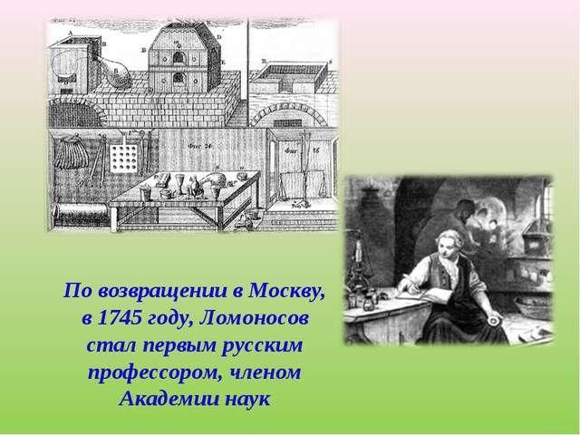 По возвращении в Москву, в 1745 году, Ломоносов стал первым русским профессор...