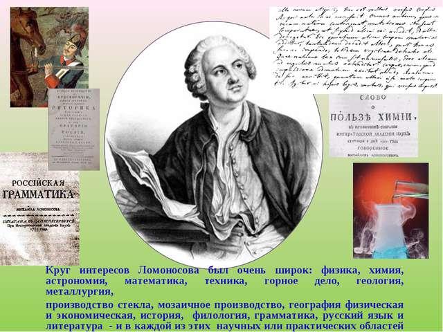 Круг интересов Ломоносова был очень широк: физика, химия, астрономия, математ...