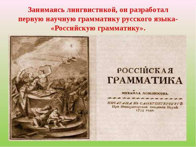 Занимаясь лингвистикой, он разработал первую научную грамматику русского язык...