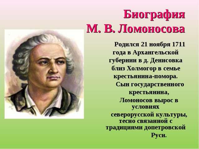 Биография М. В. Ломоносова Родился 21 ноября 1711 года в Архангельской губерн...