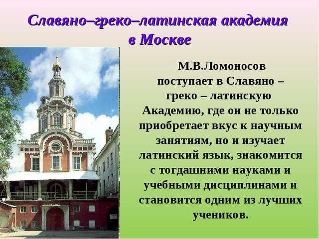 М.В.Ломоносов поступает в Славяно – греко – латинскую Академию, где он не то...