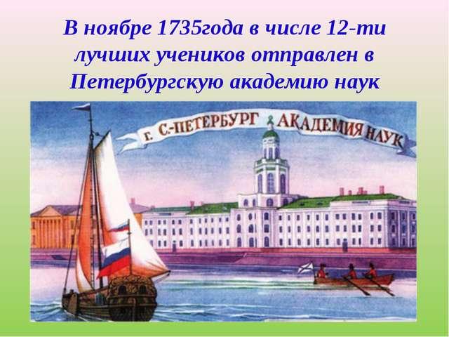В ноябре 1735года в числе 12-ти лучших учеников отправлен в Петербургскую ака...