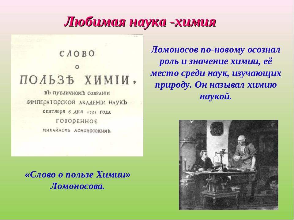 Любимая наука -химия «Слово о пользе Химии» Ломоносова. Ломоносов по-новому...