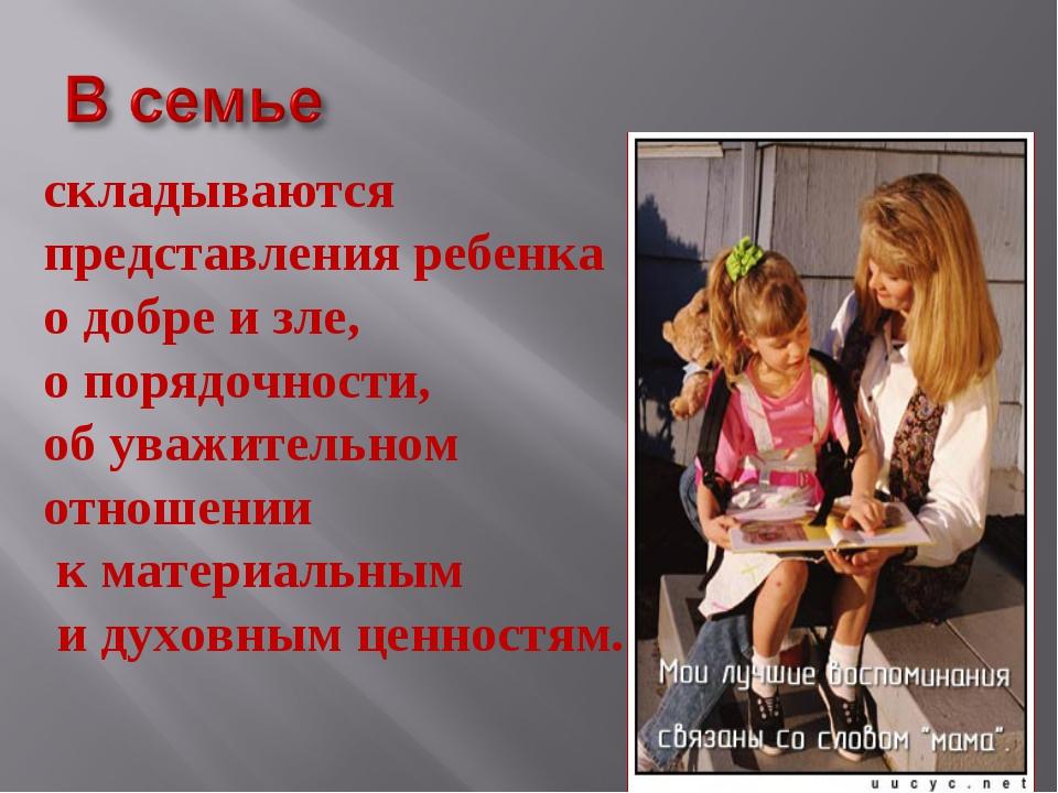 складываются представления ребенка о добре и зле, о порядочности, об уважител...