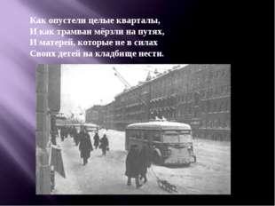 Как опустели целые кварталы, И как трамваи мёрзли на путях, И матерей, которы