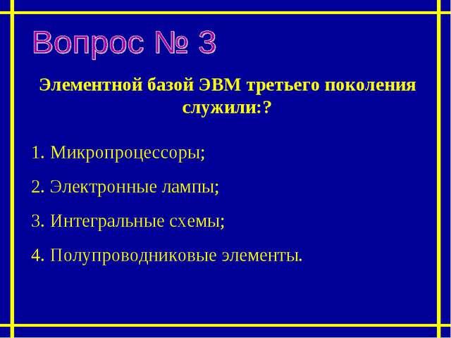 Элементной базой ЭВМ третьего поколения служили:? 1. Микропроцессоры; 2. Элек...