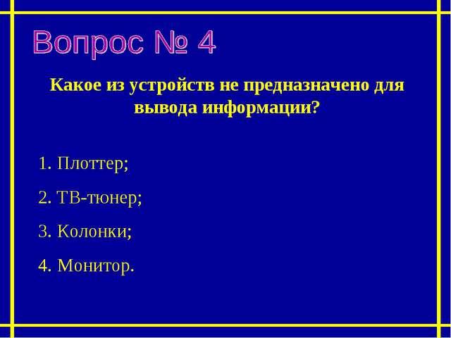 Какое из устройств не предназначено для вывода информации? 1. Плоттер; 2. ТВ-...