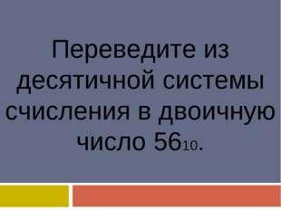 Переведите из десятичной системы счисления в двоичную число 5610.