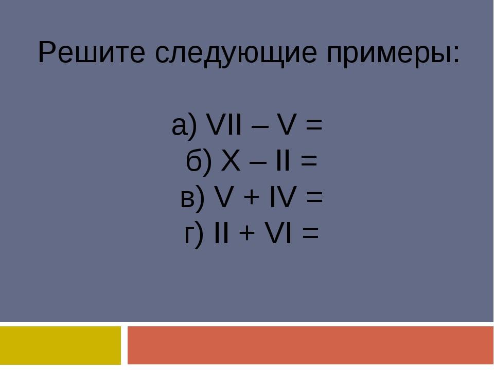 Решите следующие примеры: а) VII – V = б) X – II = в) V + IV = г) II + VI =