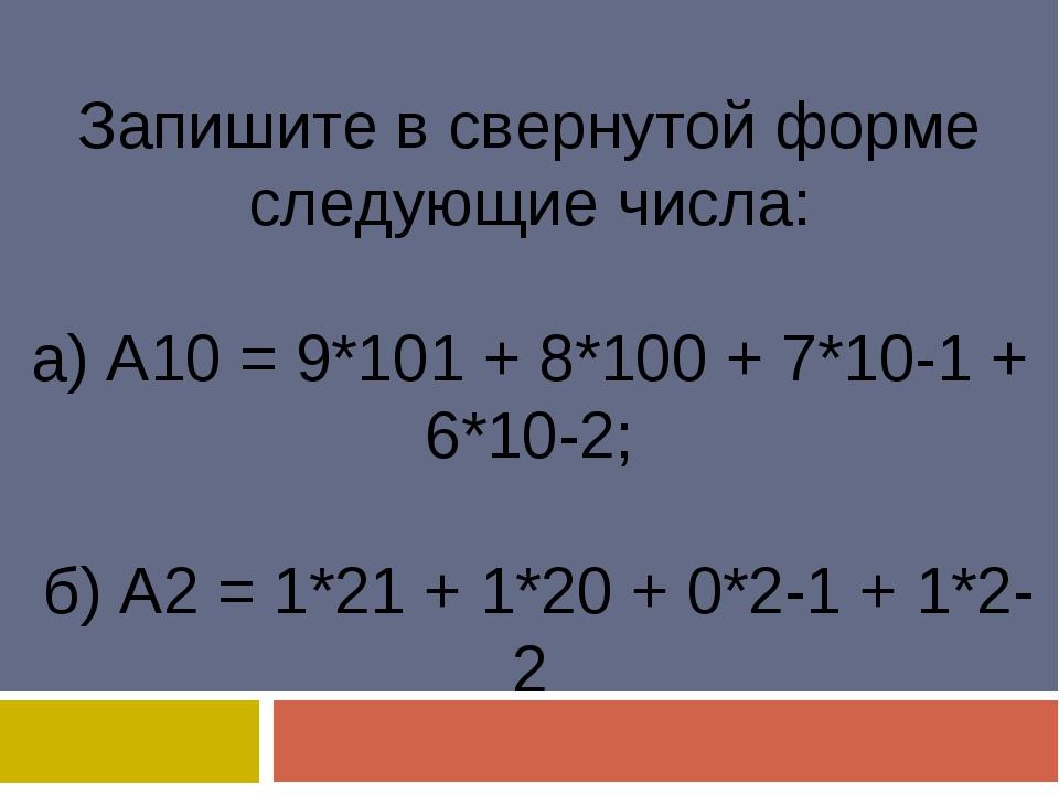 Запишите в свернутой форме следующие числа: а) А10 = 9*101 + 8*100 + 7*10-1...