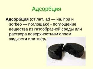 Адсорбция Адсорбция (от лат. ad — на, при и sorbeo — поглощаю) - поглощение в