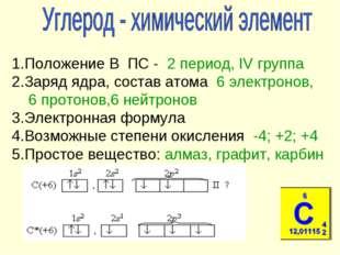 1.Положение В ПС - 2 период, IV группа 2.Заряд ядра, состав атома 6 электрон