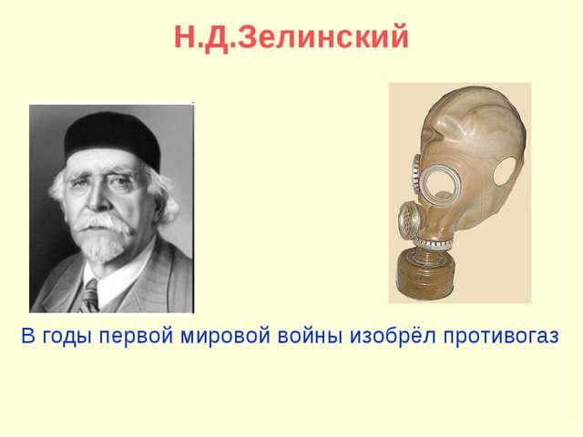 Н.Д.Зелинский В годы первой мировой войны изобрёл противогаз