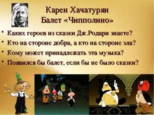 Карен Хачатурян Балет «Чипполино» Каких героев из сказки Дж.Родари знаете? Кт