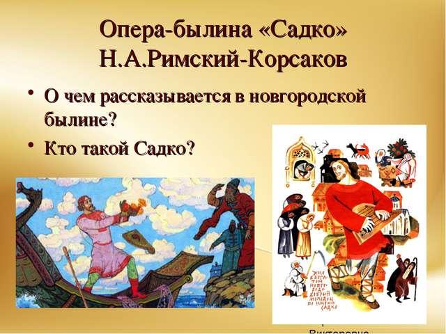 Опера-былина «Садко» Н.А.Римский-Корсаков О чем рассказывается в новгородской...